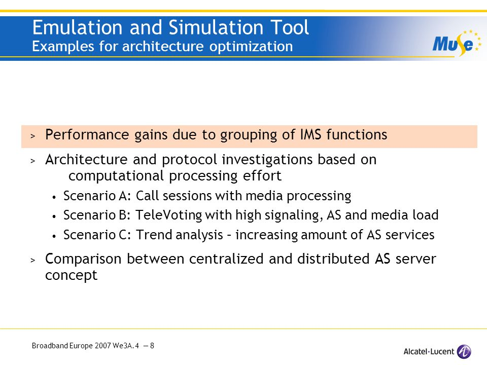 Broadband Europe 2007 We3A.4 — 9 Emulation and Simulation Tool Performance gains due to grouping of IMS functions Standard IMS case for multi-domain with roaming Average =6.2 CSCF hops I-CSCF (S-P)-CSCF (P-S-I)-CSCF P-CSCF (S-I)-CSCF (P-S)-CSCF Simulation Result: Probability Histogram of combined CSC-Functions -10 IMS domains -Calls equally distributed across all domains -20% users in roaming Grouping IMS CSC-Functions in MS-ER Most advantageous CSCF combinations: SP-CSCF, PSI-CSCF, SI-CSCF, … Average CSCF hops:3.5 Reduction:43 % PSI UE ISP UE About 57 % of the simulated cases require 3 CSCF hops Current IMS MS-ER Solution SIIS PP UE I P Home-Home: 6 CSCF Instances I P UE Foreign-Foreign: 8 CSCF Instances P-CSCF I-CSCF S-CSCF Terminal / Peering Typical Example visited A home A home B visited B