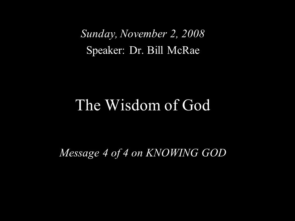 The Wisdom of God Message 4 of 4 on KNOWING GOD Sunday, November 2, 2008 Speaker: Dr. Bill McRae