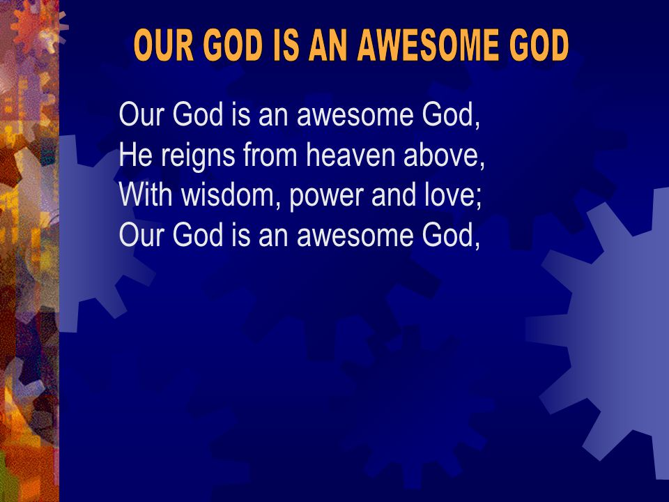 Our God is an awesome God, He reigns from heaven above, With wisdom, power and love; Our God is an awesome God,