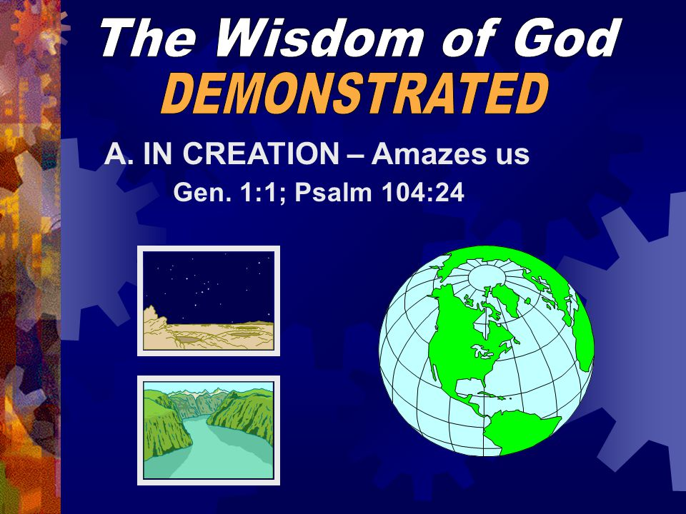 A. IN CREATION – Amazes us Gen. 1:1; Psalm 104:24