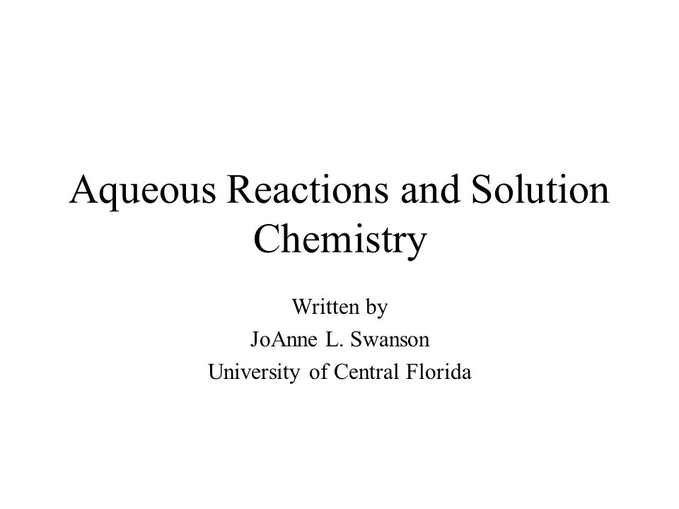 Aqueous Reactions and Solution Chemistry Written by JoAnne L. Swanson University of Central Florida