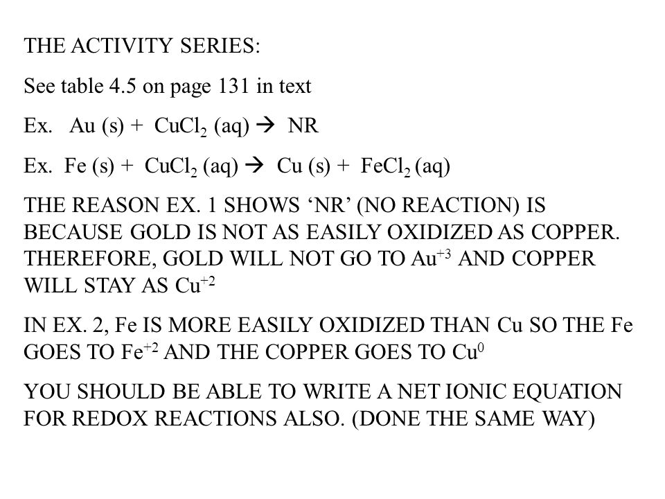 THE ACTIVITY SERIES: See table 4.5 on page 131 in text Ex. Au (s) + CuCl 2 (aq)  NR Ex. Fe (s) + CuCl 2 (aq)  Cu (s) + FeCl 2 (aq) THE REASON EX. 1