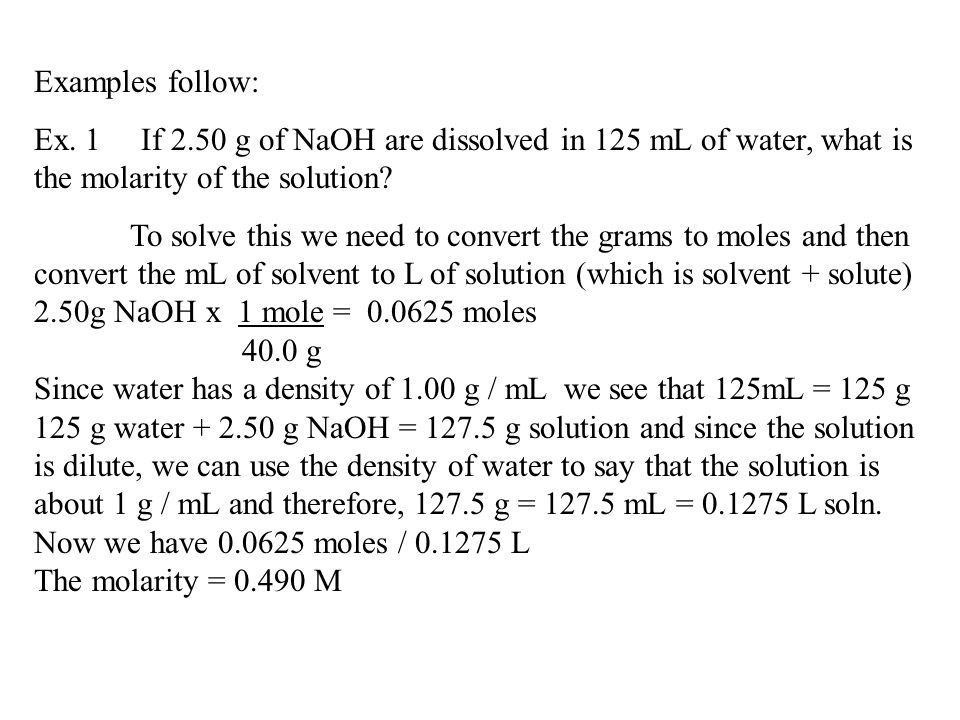 Examples follow: Ex. 1 If 2.50 g of NaOH are dissolved in 125 mL of water, what is the molarity of the solution? To solve this we need to convert the