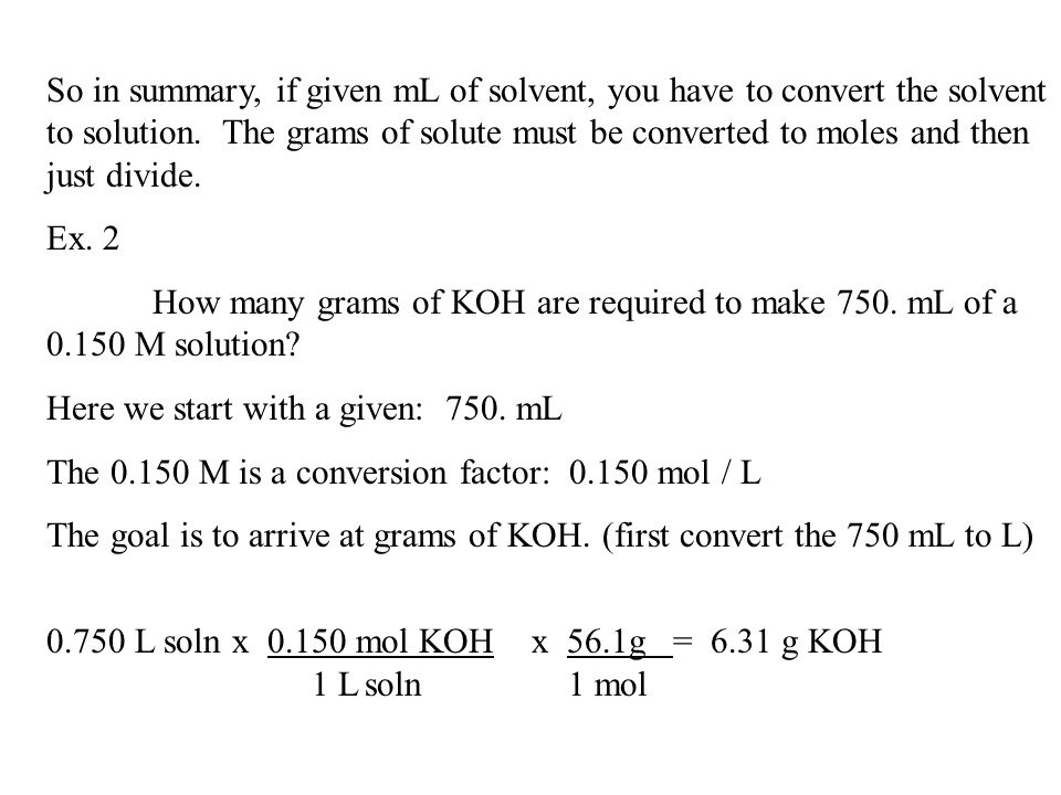 So in summary, if given mL of solvent, you have to convert the solvent to solution. The grams of solute must be converted to moles and then just divid