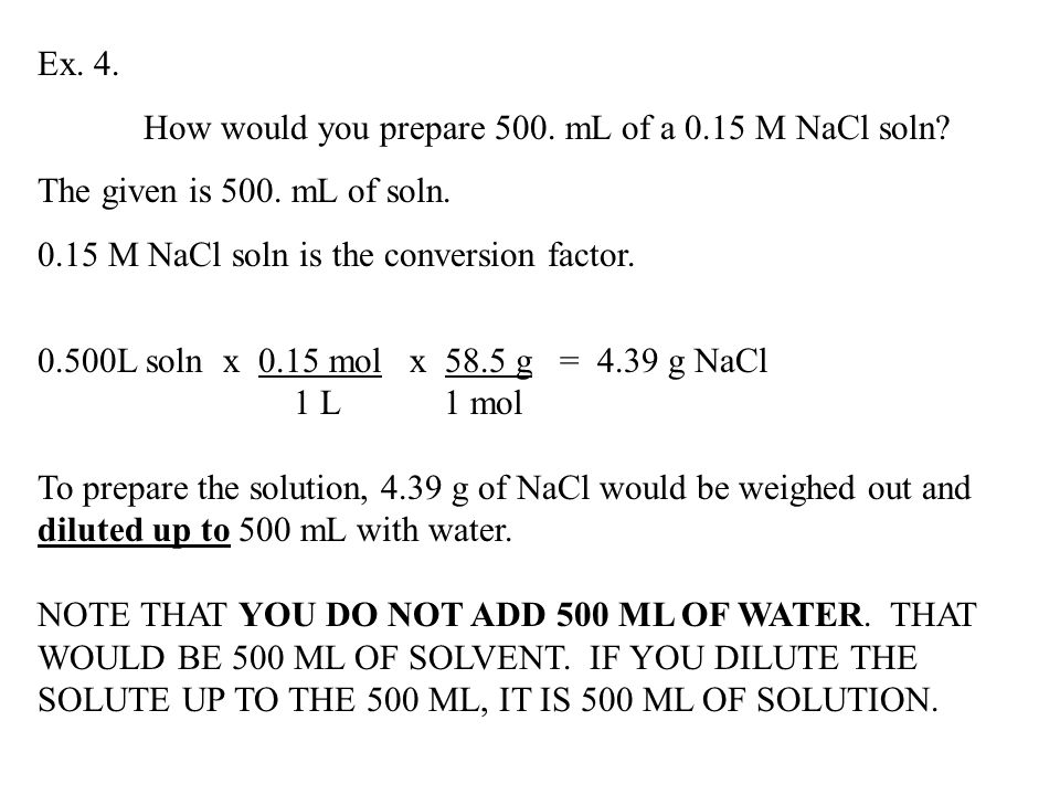 Ex. 4. How would you prepare 500. mL of a 0.15 M NaCl soln? The given is 500. mL of soln. 0.15 M NaCl soln is the conversion factor. 0.500L soln x 0.1