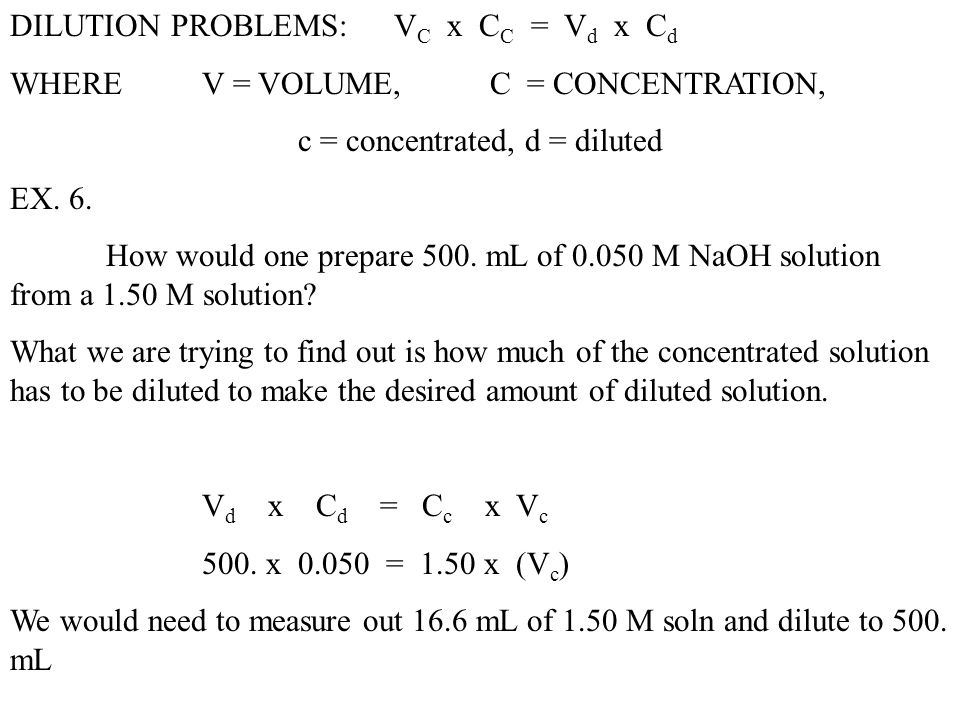 DILUTION PROBLEMS:V C x C C = V d x C d WHERE V = VOLUME, C = CONCENTRATION, c = concentrated, d = diluted EX. 6. How would one prepare 500. mL of 0.0