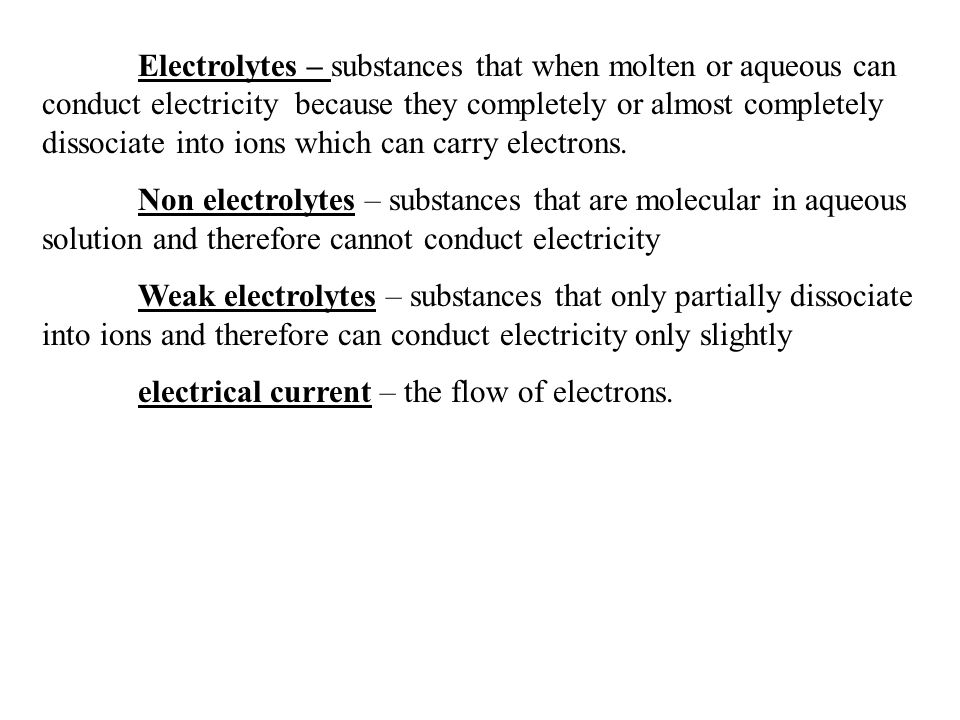 Electrolytes – substances that when molten or aqueous can conduct electricity because they completely or almost completely dissociate into ions which