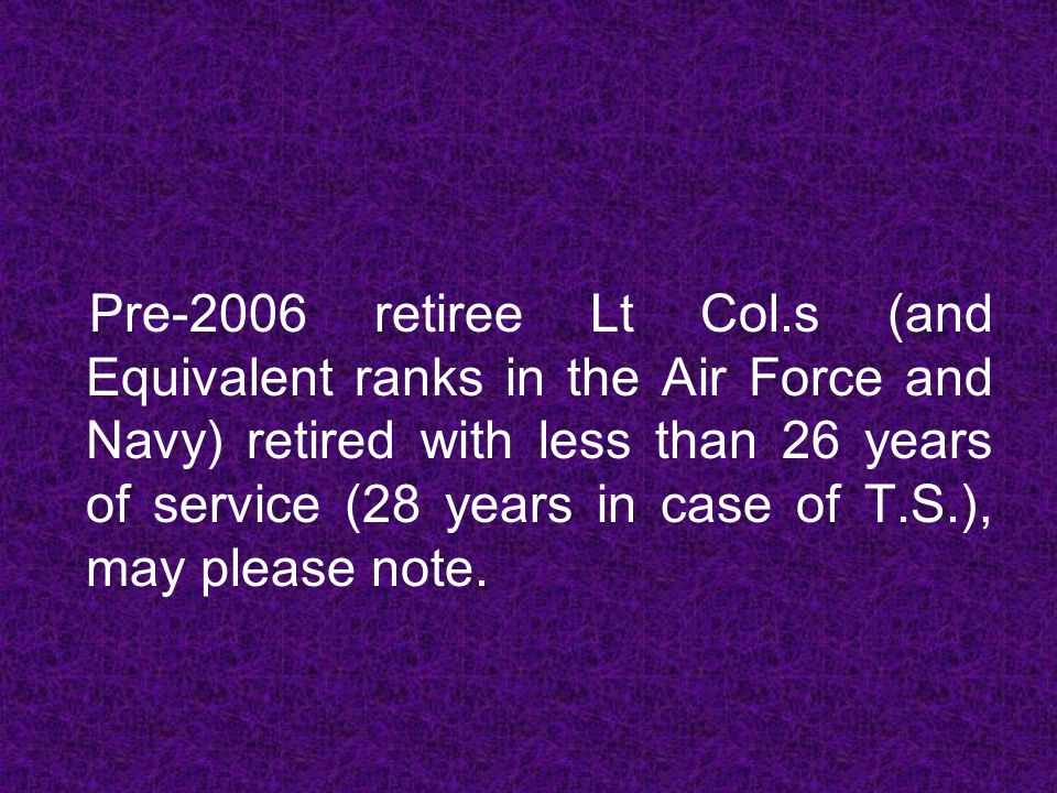Pre-2006 retiree Lt Col.s (and Equivalent ranks in the Air Force and Navy) retired with less than 26 years of service (28 years in case of T.S.), may
