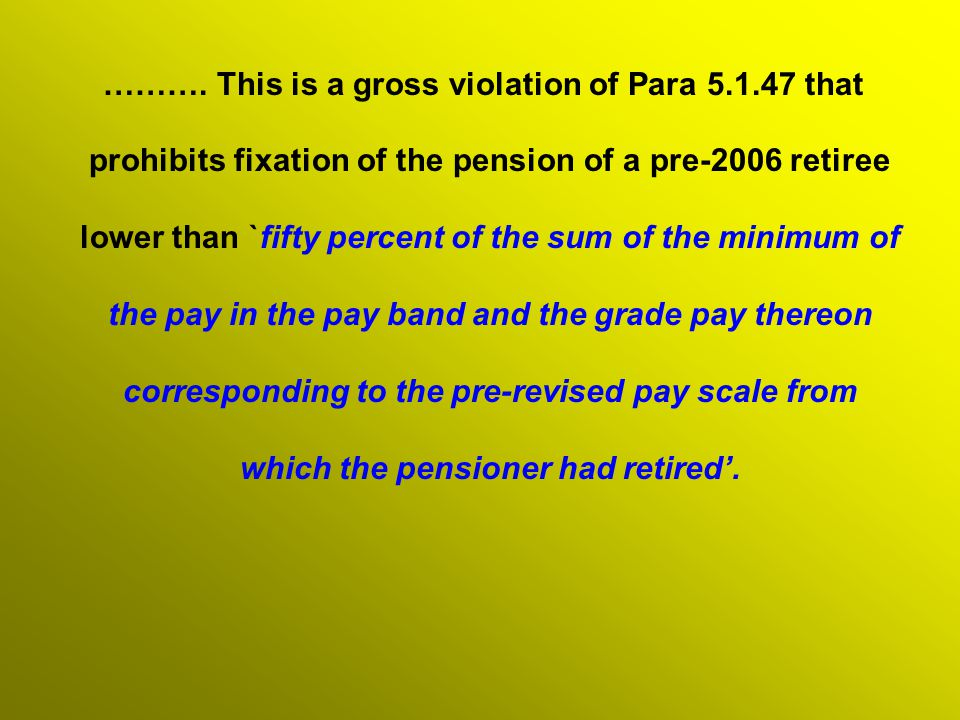 ………. This is a gross violation of Para 5.1.47 that prohibits fixation of the pension of a pre-2006 retiree lower than `fifty percent of the sum of the