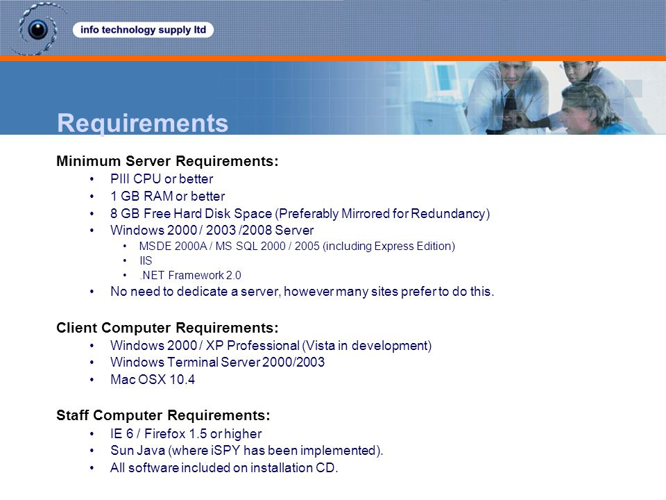 Requirements Minimum Server Requirements: PIII CPU or better 1 GB RAM or better 8 GB Free Hard Disk Space (Preferably Mirrored for Redundancy) Windows 2000 / 2003 /2008 Server MSDE 2000A / MS SQL 2000 / 2005 (including Express Edition) IIS.NET Framework 2.0 No need to dedicate a server, however many sites prefer to do this.
