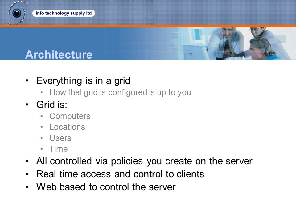 Architecture Everything is in a grid How that grid is configured is up to you Grid is: Computers Locations Users Time All controlled via policies you create on the server Real time access and control to clients Web based to control the server
