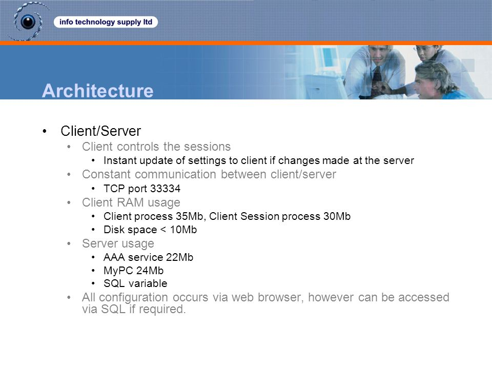 Architecture Client/Server Client controls the sessions Instant update of settings to client if changes made at the server Constant communication betw