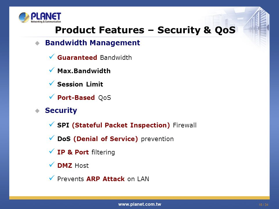 16 / 34 Product Features – Security & QoS  Bandwidth Management Guaranteed Bandwidth Max.Bandwidth Session Limit Port-Based QoS  Security SPI (Stateful Packet Inspection) Firewall DoS (Denial of Service) prevention IP & Port filtering DMZ Host Prevents ARP Attack on LAN