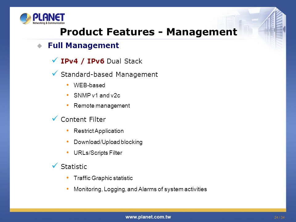 24 / 34 Product Features - Management  Full Management IPv4 / IPv6 Dual Stack Standard-based Management WEB-based SNMP v1 and v2c Remote management Content Filter Restrict Application Download/Upload blocking URLs/Scripts Filter Statistic Traffic Graphic statistic Monitoring, Logging, and Alarms of system activities