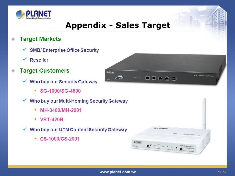 34 / 34  Target Markets SMB/ Enterprise Office Security Reseller  Target Customers Who buy our Security Gateway SG-1000/SG-4800 Who buy our Multi-Homing Security Gateway MH-3400/MH-2001 VRT-420N Who buy our UTM Content Security Gateway CS-1000/CS-2001 Appendix - Sales Target