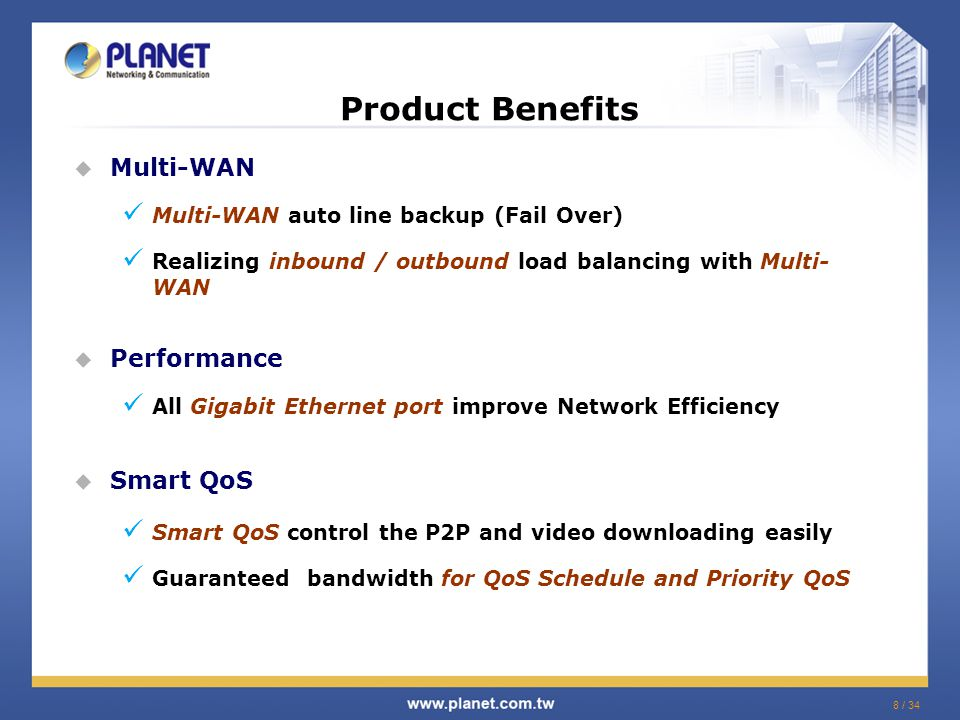8 / 34 Product Benefits  Multi-WAN Multi-WAN auto line backup (Fail Over) Realizing inbound / outbound load balancing with Multi- WAN  Performance All Gigabit Ethernet port improve Network Efficiency  Smart QoS Smart QoS control the P2P and video downloading easily Guaranteed bandwidth for QoS Schedule and Priority QoS