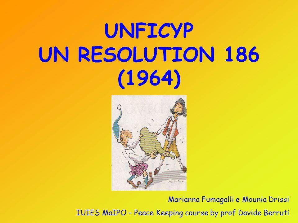 UNFICYP UN RESOLUTION 186 (1964) Marianna Fumagalli e Mounia Drissi IUIES MaIPO – Peace Keeping course by prof Davide Berruti