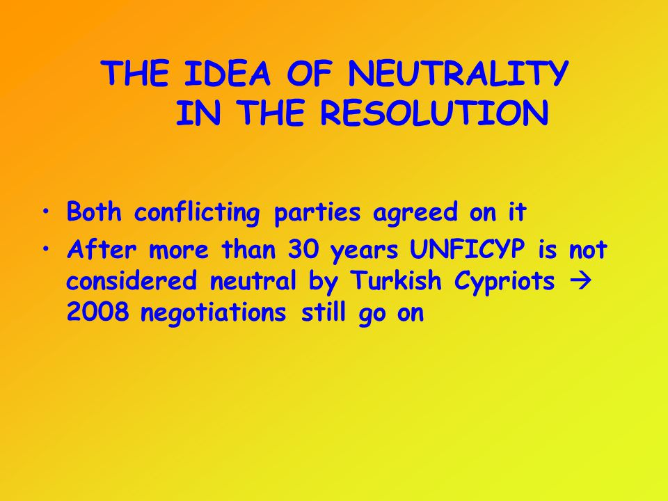 THE IDEA OF NEUTRALITY IN THE RESOLUTION Both conflicting parties agreed on it After more than 30 years UNFICYP is not considered neutral by Turkish C