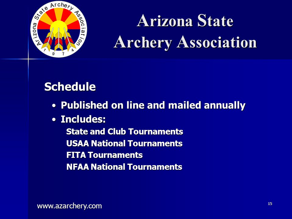 www.azarchery.com 15 A rizona S tate A rchery A ssociation Published on line and mailed annuallyPublished on line and mailed annually Includes:Includes: State and Club Tournaments USAA National Tournaments FITA Tournaments NFAA National Tournaments Schedule