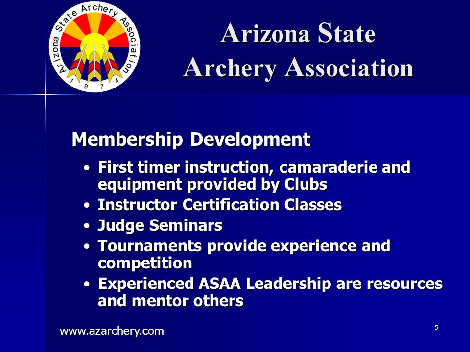 www.azarchery.com 5 A rizona S tate A rchery A ssociation First timer instruction, camaraderie and equipment provided by ClubsFirst timer instruction, camaraderie and equipment provided by Clubs Instructor Certification ClassesInstructor Certification Classes Judge SeminarsJudge Seminars Tournaments provide experience and competitionTournaments provide experience and competition Experienced ASAA Leadership are resources and mentor othersExperienced ASAA Leadership are resources and mentor others Membership Development