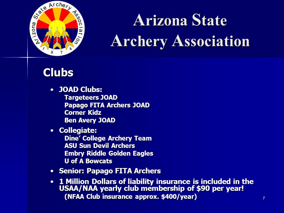 7 A rizona S tate A rchery A ssociation JOAD Clubs:JOAD Clubs: Targeteers JOAD Papago FITA Archers JOAD Corner Kidz Ben Avery JOAD Collegiate:Collegiate: Dine' College Archery Team ASU Sun Devil Archers Embry Riddle Golden Eagles U of A Bowcats Senior: Papago FITA ArchersSenior: Papago FITA Archers 1 Million Dollars of liability insurance is included in the USAA/NAA yearly club membership of $90 per year!1 Million Dollars of liability insurance is included in the USAA/NAA yearly club membership of $90 per year.