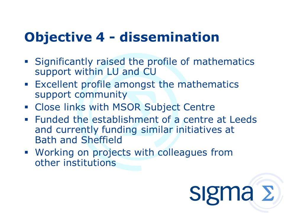 Objective 4 - dissemination  Significantly raised the profile of mathematics support within LU and CU  Excellent profile amongst the mathematics support community  Close links with MSOR Subject Centre  Funded the establishment of a centre at Leeds and currently funding similar initiatives at Bath and Sheffield  Working on projects with colleagues from other institutions
