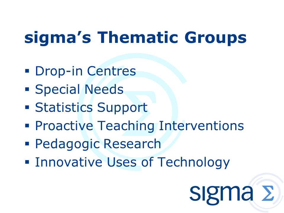 sigma's Thematic Groups  Drop-in Centres  Special Needs  Statistics Support  Proactive Teaching Interventions  Pedagogic Research  Innovative Uses of Technology
