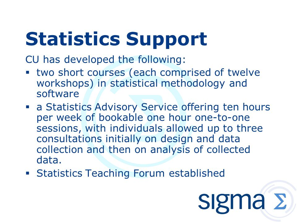 Statistics Support CU has developed the following:  two short courses (each comprised of twelve workshops) in statistical methodology and software  a Statistics Advisory Service offering ten hours per week of bookable one hour one-to-one sessions, with individuals allowed up to three consultations initially on design and data collection and then on analysis of collected data.