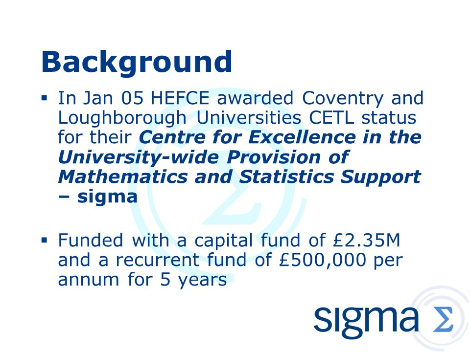 Background sigma is building upon Loughborough and Coventry s extensive experience and reputations in the support of students (undergraduate and postgraduate) who require some knowledge of mathematical and/or statistical methods to engage fully with their programme of study.