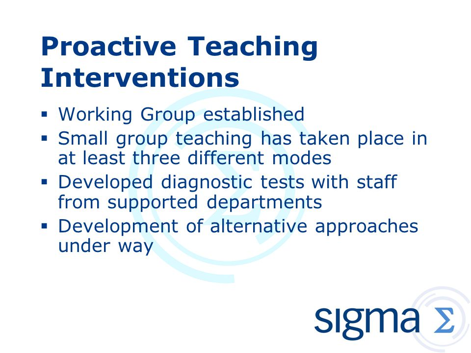 Proactive Teaching Interventions  Working Group established  Small group teaching has taken place in at least three different modes  Developed diagnostic tests with staff from supported departments  Development of alternative approaches under way