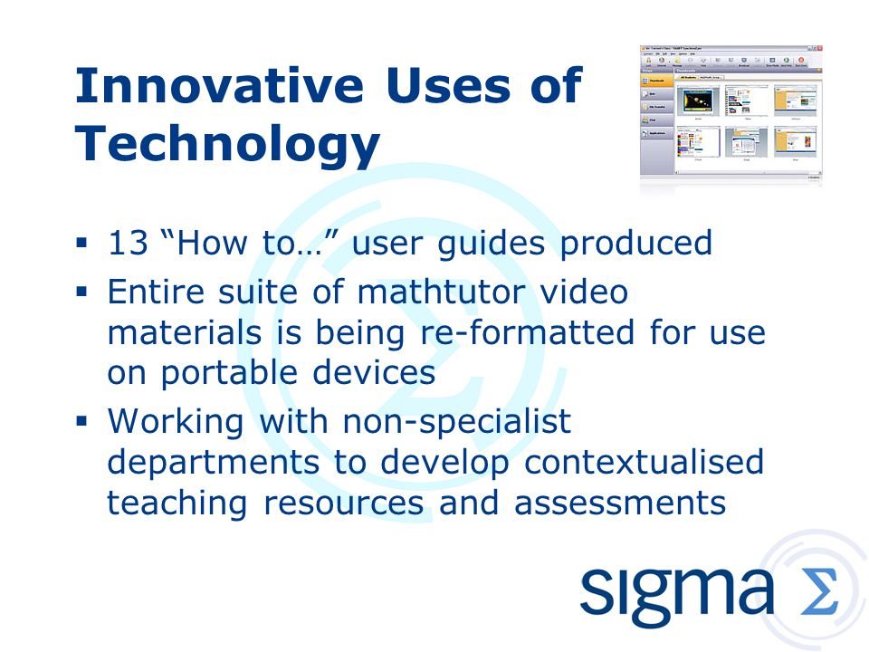 Innovative Uses of Technology  13 How to… user guides produced  Entire suite of mathtutor video materials is being re-formatted for use on portable devices  Working with non-specialist departments to develop contextualised teaching resources and assessments
