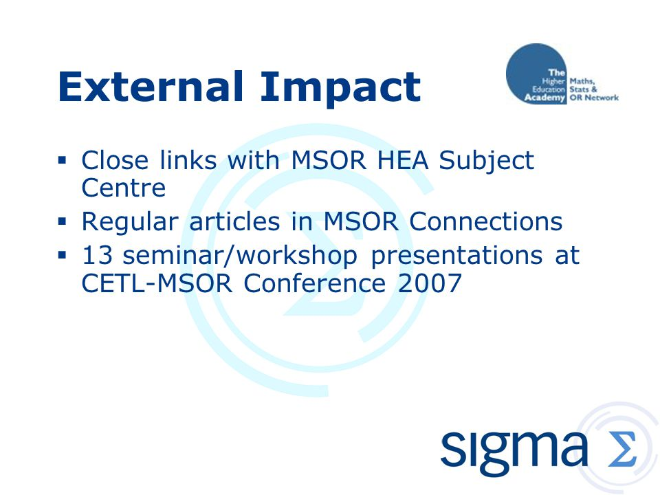 External Impact  Close links with MSOR HEA Subject Centre  Regular articles in MSOR Connections  13 seminar/workshop presentations at CETL-MSOR Conference 2007