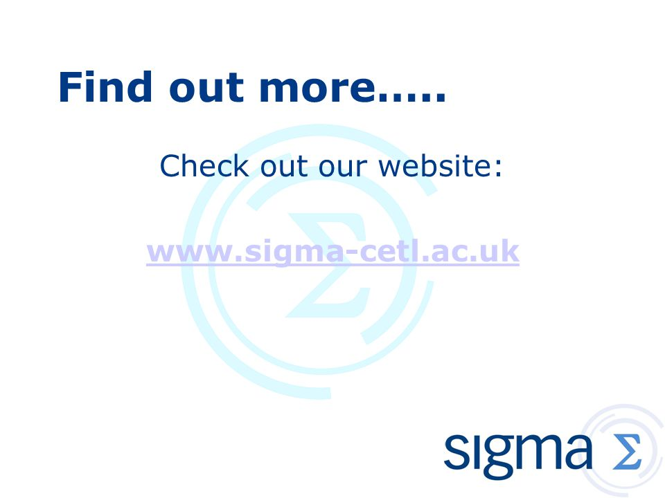Find out more….. Check out our website: www.sigma-cetl.ac.uk