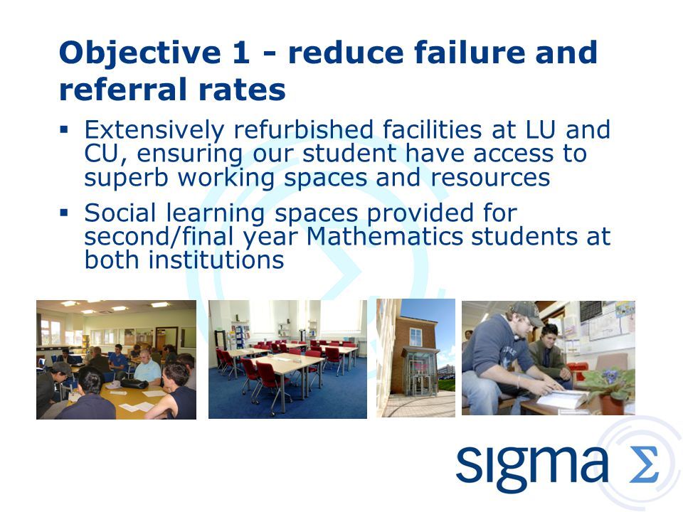 Objective 1 - reduce failure and referral rates  Extensively refurbished facilities at LU and CU, ensuring our student have access to superb working spaces and resources  Social learning spaces provided for second/final year Mathematics students at both institutions