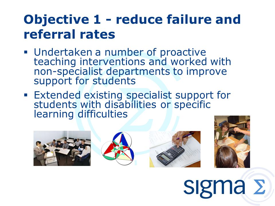 Objective 1 - reduce failure and referral rates  Undertaken a number of proactive teaching interventions and worked with non-specialist departments to improve support for students  Extended existing specialist support for students with disabilities or specific learning difficulties
