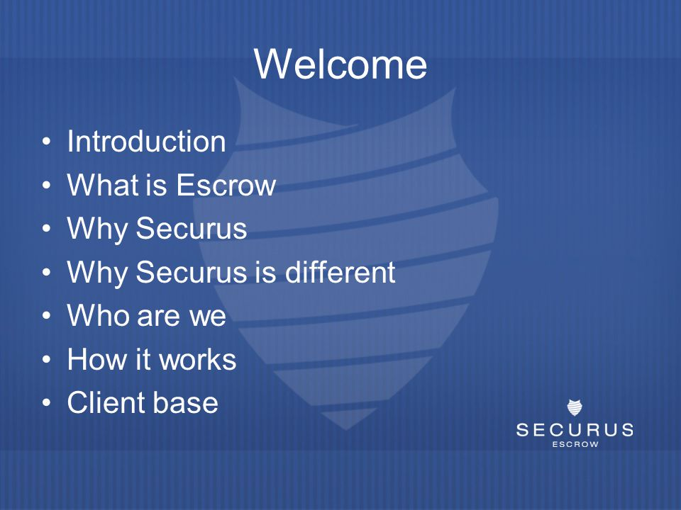 Welcome Introduction What is Escrow Why Securus Why Securus is different Who are we How it works Client base