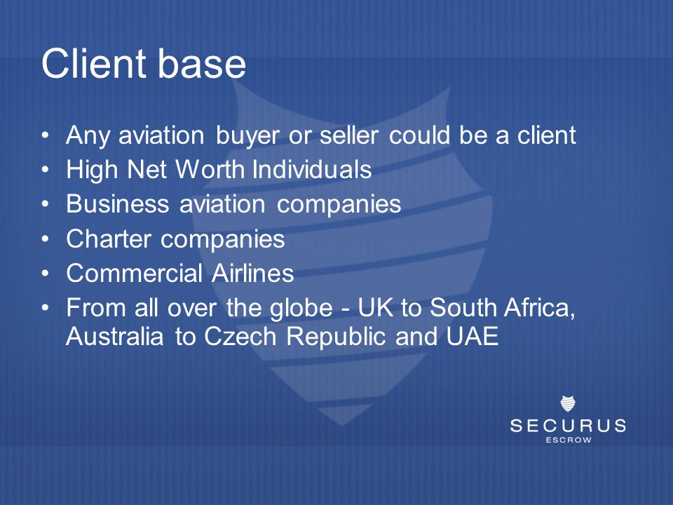 Client base Any aviation buyer or seller could be a client High Net Worth Individuals Business aviation companies Charter companies Commercial Airlines From all over the globe - UK to South Africa, Australia to Czech Republic and UAE