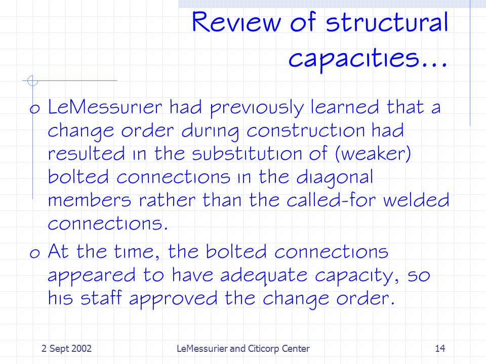 2 Sept 2002LeMessurier and Citicorp Center14 Review of structural capacities... o LeMessurier had previously learned that a change order during constr
