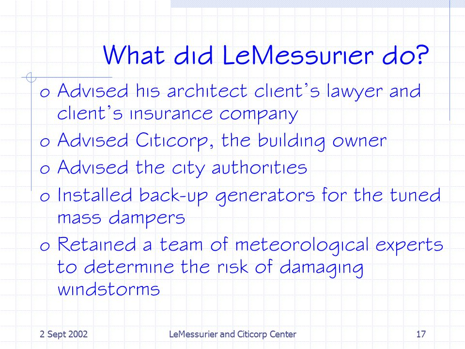 2 Sept 2002LeMessurier and Citicorp Center17 What did LeMessurier do? o Advised his architect client's lawyer and client's insurance company o Advised