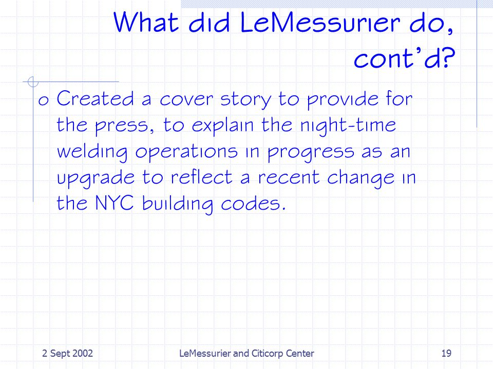 2 Sept 2002LeMessurier and Citicorp Center19 What did LeMessurier do, cont'd? o Created a cover story to provide for the press, to explain the night-t