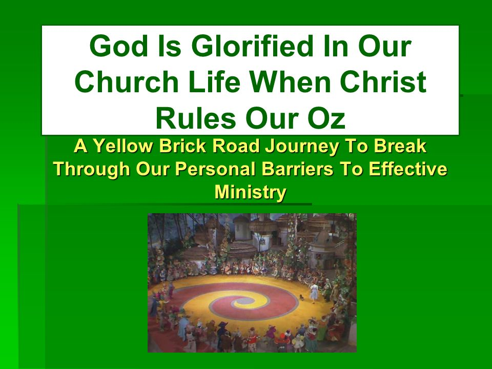God Is Glorified In Our Church Life When Christ Rules Our Oz A Yellow Brick Road Journey To Break Through Our Personal Barriers To Effective Ministry