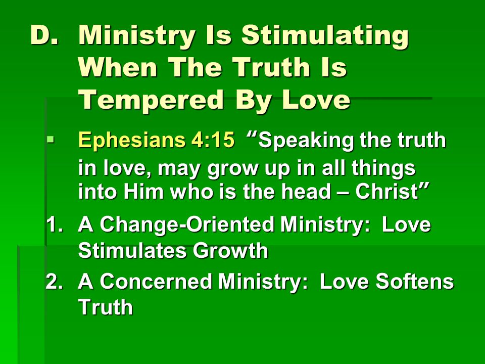 D.Ministry Is Stimulating When The Truth Is Tempered By Love  Ephesians 4:15 Speaking the truth in love, may grow up in all things into Him who is the head – Christ 1.A Change-Oriented Ministry: Love Stimulates Growth 2.A Concerned Ministry: Love Softens Truth