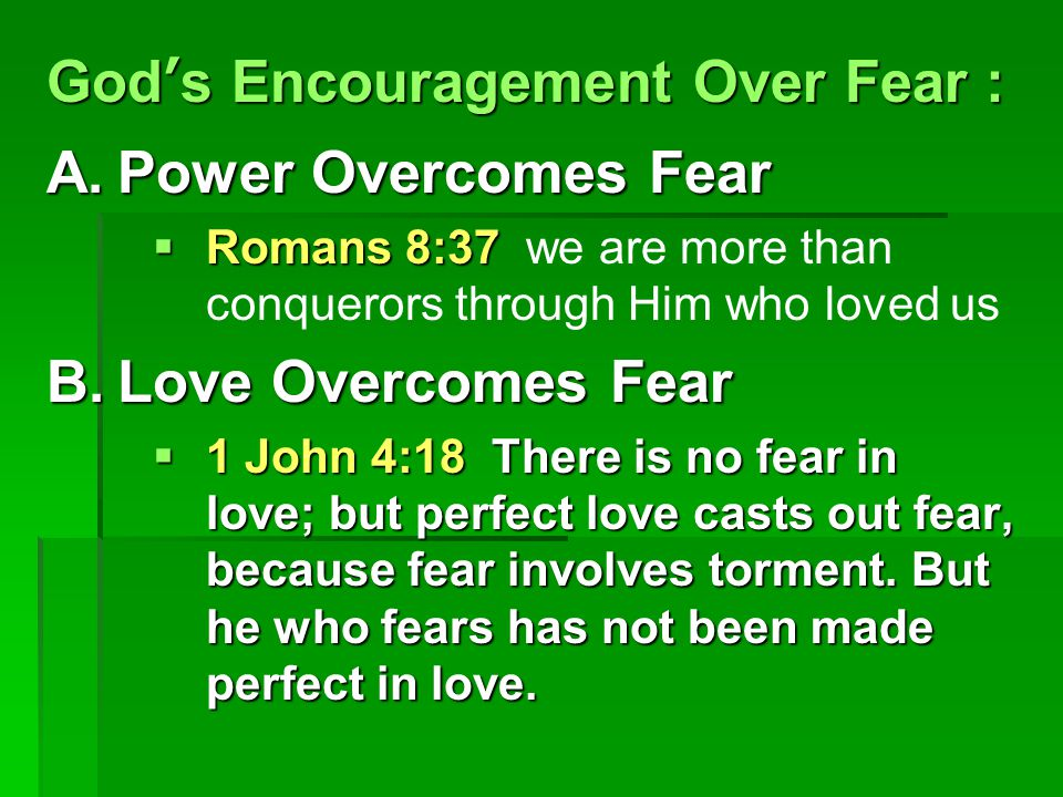 God's Encouragement Over Fear : A.Power Overcomes Fear  Romans 8:37  Romans 8:37 we are more than conquerors through Him who loved us B.Love Overcomes Fear  1 John 4:18 There is no fear in love; but perfect love casts out fear, because fear involves torment.