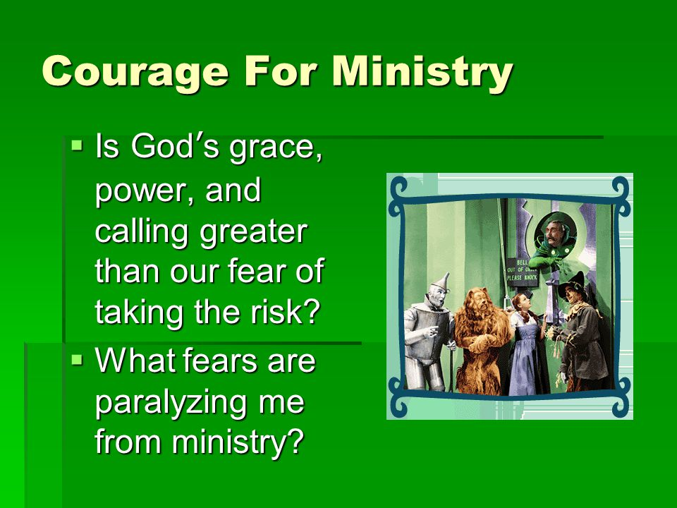 Courage For Ministry  Is God's grace, power, and calling greater than our fear of taking the risk.