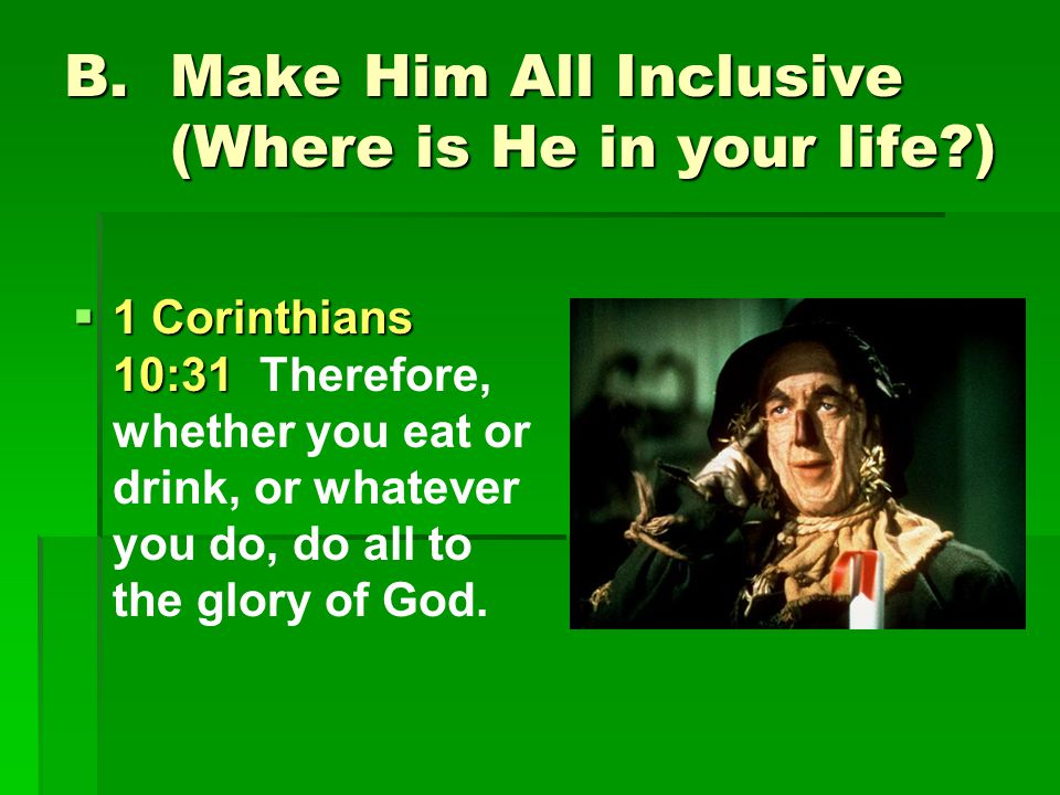 B.Make Him All Inclusive (Where is He in your life?)  1 Corinthians 10:31  1 Corinthians 10:31 Therefore, whether you eat or drink, or whatever you do, do all to the glory of God.