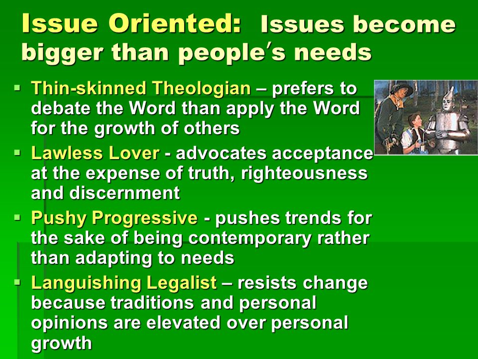 Issue Oriented: Issues become bigger than people's needs  Thin-skinned Theologian – prefers to debate the Word than apply the Word for the growth of others  Lawless Lover - advocates acceptance at the expense of truth, righteousness and discernment  Pushy Progressive - pushes trends for the sake of being contemporary rather than adapting to needs  Languishing Legalist – resists change because traditions and personal opinions are elevated over personal growth