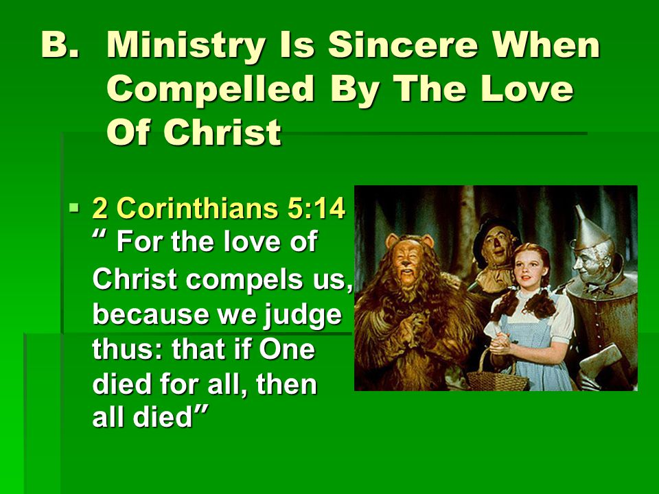 B.Ministry Is Sincere When Compelled By The Love Of Christ  2 Corinthians 5:14 For the love of Christ compels us, because we judge thus: that if One died for all, then all died
