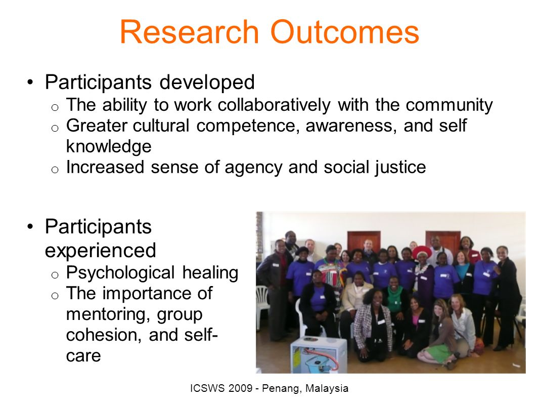 ICSWS 2009 - Penang, Malaysia Research Outcomes Participants developed o The ability to work collaboratively with the community o Greater cultural competence, awareness, and self knowledge o Increased sense of agency and social justice Participants experienced o Psychological healing o The importance of mentoring, group cohesion, and self- care