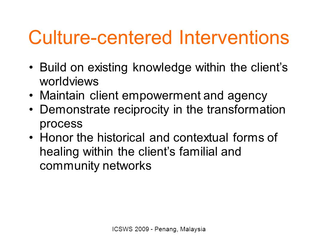 Culture-centered Interventions ICSWS 2009 - Penang, Malaysia Build on existing knowledge within the client's worldviews Maintain client empowerment and agency Demonstrate reciprocity in the transformation process Honor the historical and contextual forms of healing within the client's familial and community networks