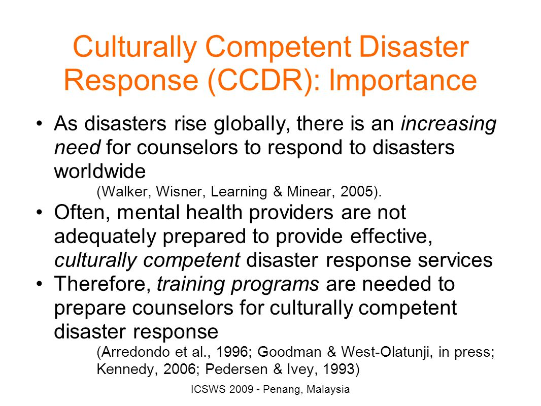 ICSWS 2009 - Penang, Malaysia Culturally Competent Disaster Response (CCDR): Importance As disasters rise globally, there is an increasing need for counselors to respond to disasters worldwide (Walker, Wisner, Learning & Minear, 2005).